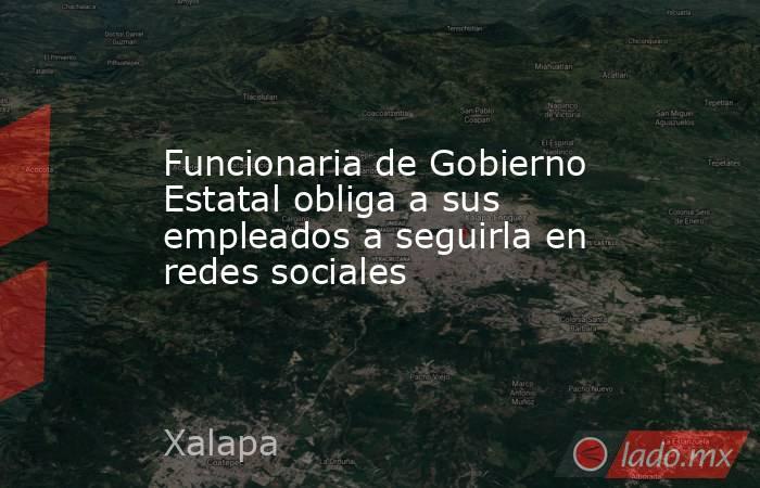 Funcionaria de Gobierno Estatal obliga a sus empleados a seguirla en redes sociales. Noticias en tiempo real