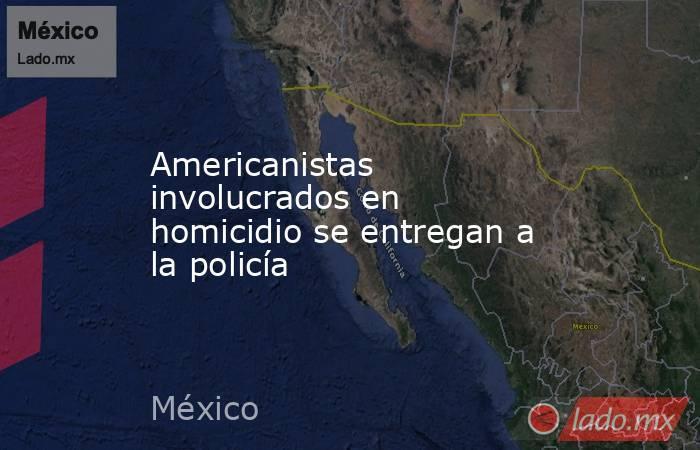 Americanistas involucrados en homicidio se entregan a la policía. Noticias en tiempo real