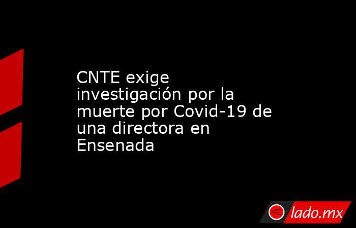 CNTE exige investigación por la muerte por Covid-19 de una directora en Ensenada. Noticias en tiempo real