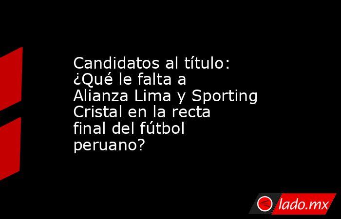 Candidatos al título: ¿Qué le falta a Alianza Lima y Sporting Cristal en la recta final del fútbol peruano?. Noticias en tiempo real
