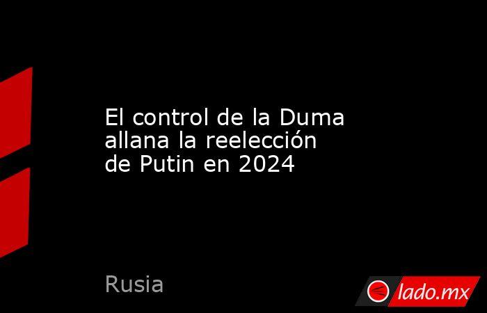 El control de la Duma allana la reelección de Putin en 2024. Noticias en tiempo real