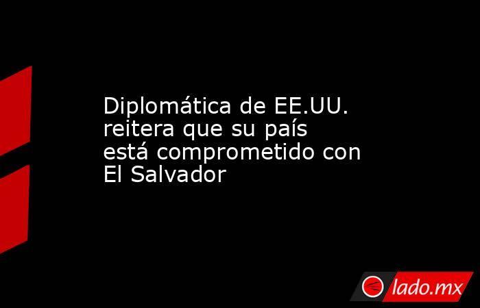 Diplomática de EE.UU. reitera que su país está comprometido con El Salvador. Noticias en tiempo real