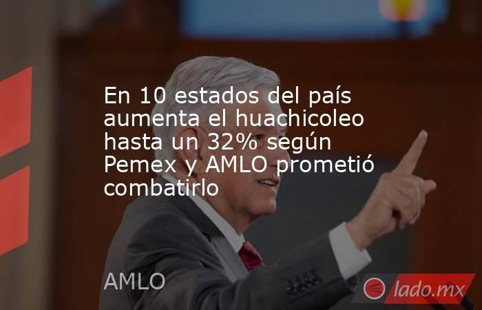 En 10 estados del país aumenta el huachicoleo hasta un 32% según Pemex y AMLO prometió combatirlo. Noticias en tiempo real