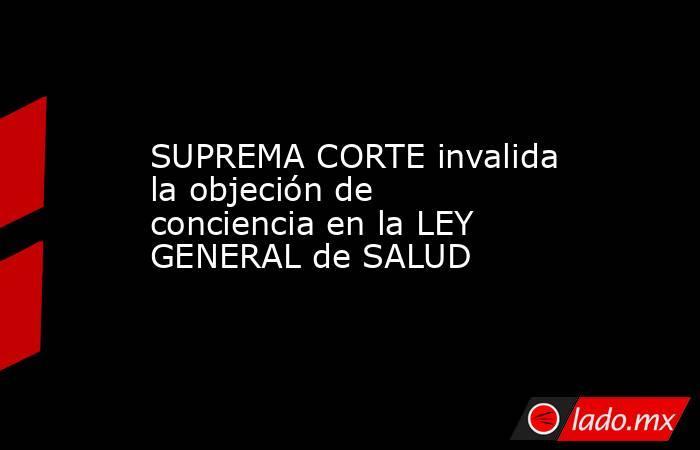 SUPREMA CORTE invalida la objeción de conciencia en la LEY GENERAL de SALUD. Noticias en tiempo real
