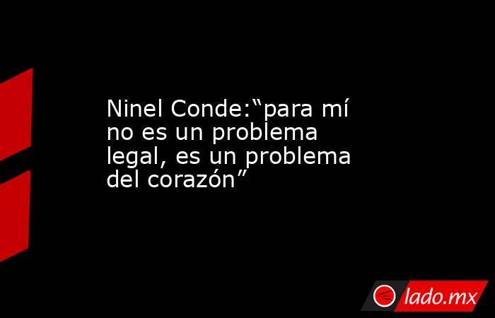 """Ninel Conde:""""para mí no es un problema legal, es un problema del corazón"""". Noticias en tiempo real"""