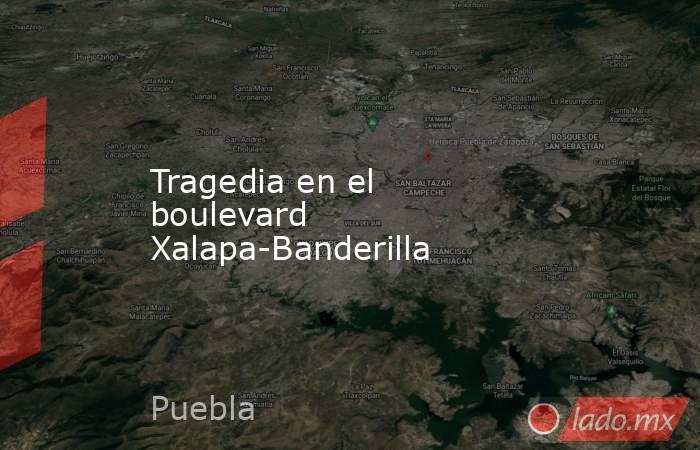 Tragedia en el boulevard Xalapa-Banderilla. Noticias en tiempo real