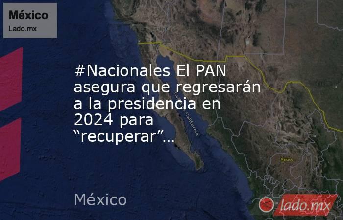 """#Nacionales El PAN asegura que regresarán a la presidencia en 2024 para """"recuperar""""…. Noticias en tiempo real"""