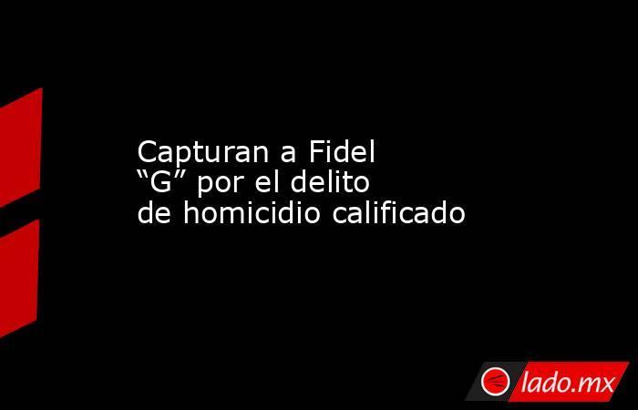 """Capturan a Fidel """"G"""" por el delito de homicidio calificado. Noticias en tiempo real"""
