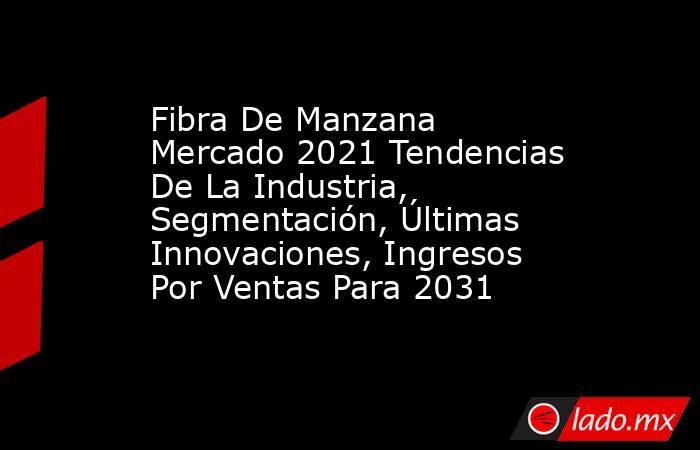 Fibra De Manzana Mercado 2021 Tendencias De La Industria, Segmentación, Últimas Innovaciones, Ingresos Por Ventas Para 2031. Noticias en tiempo real