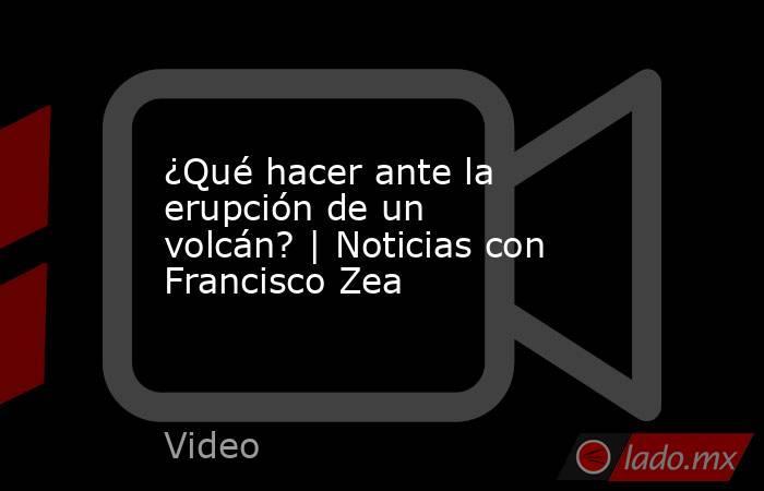 ¿Qué hacer ante la erupción de un volcán? | Noticias con Francisco Zea. Noticias en tiempo real