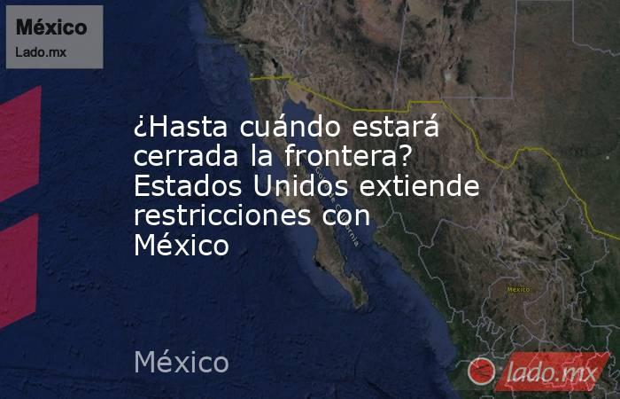 ¿Hasta cuándo estará cerrada la frontera? Estados Unidos extiende restricciones con México. Noticias en tiempo real