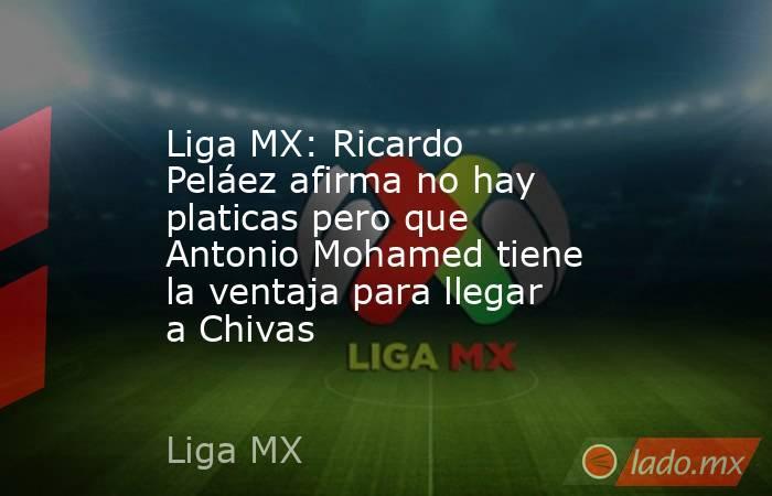 Liga MX: Ricardo Peláez afirma no hay platicas pero que Antonio Mohamed tiene la ventaja para llegar a Chivas. Noticias en tiempo real