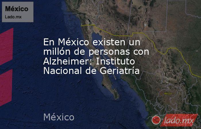 En México existen un millón de personas con Alzheimer: Instituto Nacional de Geriatría. Noticias en tiempo real