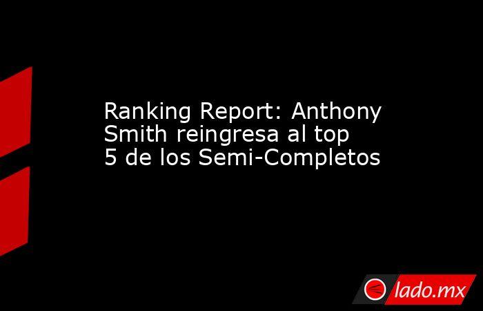 Ranking Report: Anthony Smith reingresa al top 5 de los Semi-Completos. Noticias en tiempo real