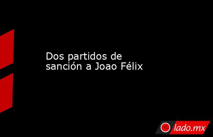 Dos partidos de sanción a Joao Félix. Noticias en tiempo real