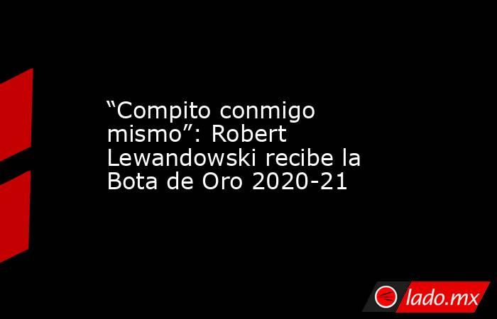 """""""Compito conmigo mismo"""": Robert Lewandowski recibe la Bota de Oro 2020-21. Noticias en tiempo real"""