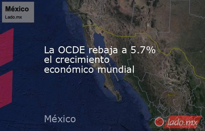 La OCDE rebaja a 5.7% el crecimiento económico mundial. Noticias en tiempo real