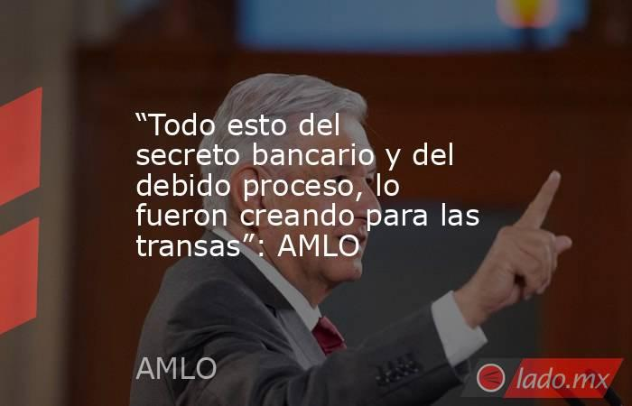 """""""Todo esto del secreto bancario y del debido proceso, lo fueron creando para las transas"""": AMLO. Noticias en tiempo real"""