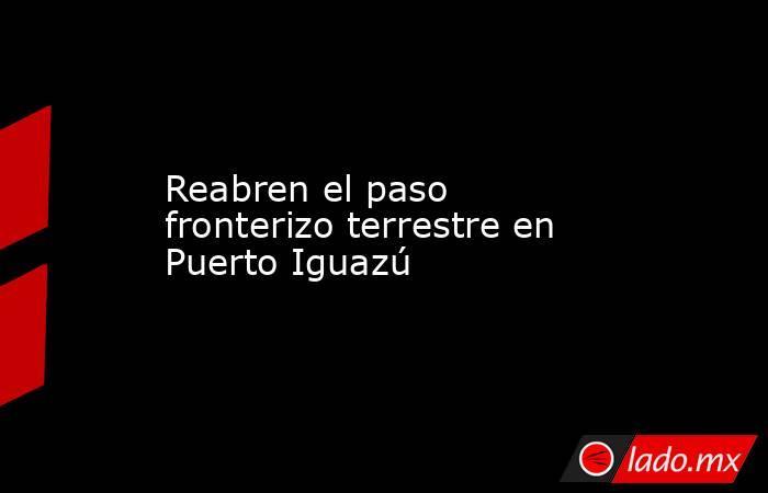Reabren el paso fronterizo terrestre en Puerto Iguazú. Noticias en tiempo real