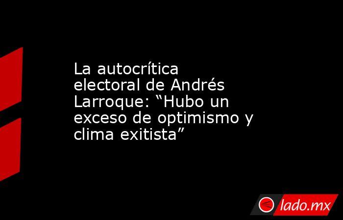 """La autocrítica electoral de Andrés Larroque: """"Hubo un exceso de optimismo y clima exitista"""". Noticias en tiempo real"""