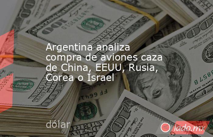 Argentina analiza compra de aviones caza de China, EEUU, Rusia, Corea o Israel. Noticias en tiempo real