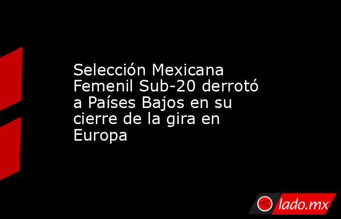 Selección Mexicana Femenil Sub-20 derrotó a Países Bajos en su cierre de la gira en Europa. Noticias en tiempo real