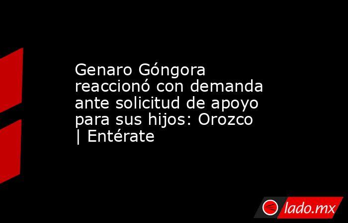 Genaro Góngora reaccionó con demanda ante solicitud de apoyo para sus hijos: Orozco | Entérate. Noticias en tiempo real