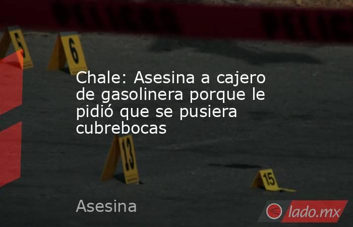 Chale: Asesina a cajero de gasolinera porque le pidió que se pusiera cubrebocas. Noticias en tiempo real