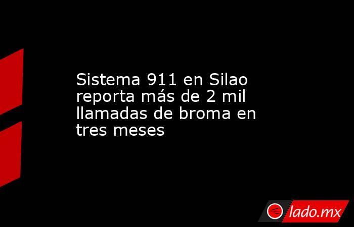 Sistema 911 en Silao reporta más de 2 mil llamadas de broma en tres meses. Noticias en tiempo real