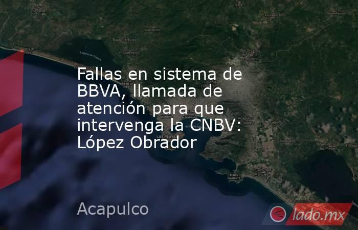 Fallas en sistema de BBVA, llamada de atención para que intervenga la CNBV: López Obrador. Noticias en tiempo real