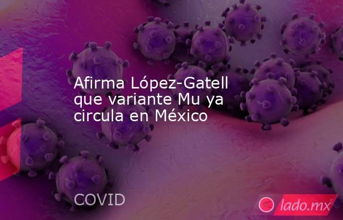Afirma López-Gatell que variante Mu ya circula en México. Noticias en tiempo real