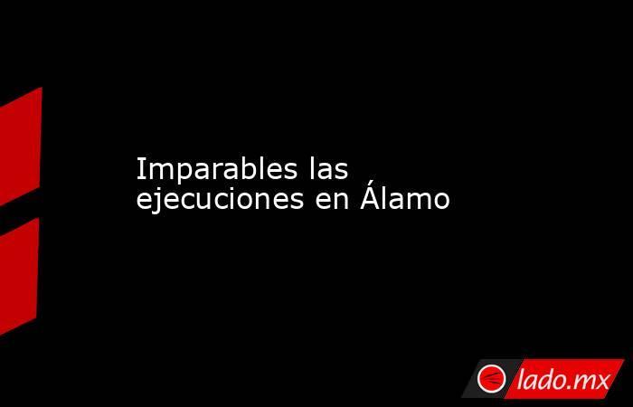 Imparables las ejecuciones en Álamo. Noticias en tiempo real