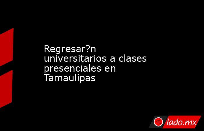Regresar?n universitarios a clases presenciales en Tamaulipas. Noticias en tiempo real