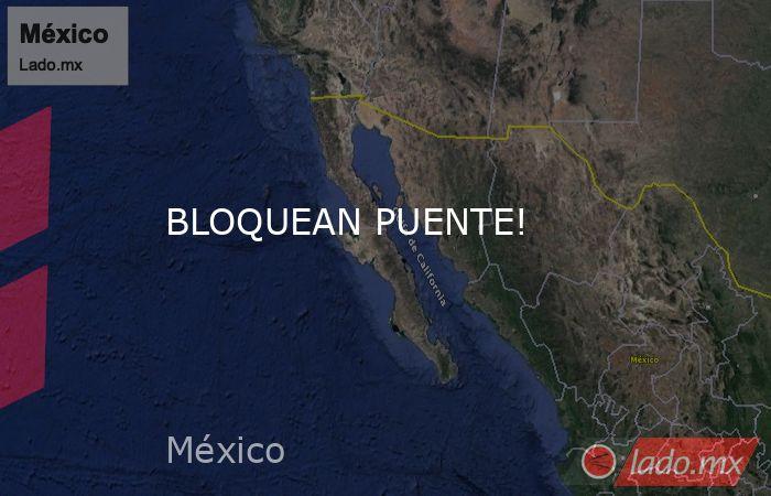 BLOQUEAN PUENTE!. Noticias en tiempo real