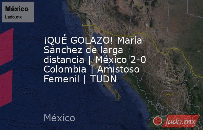 ¡QUÉ GOLAZO! María Sánchez de larga distancia | México 2-0 Colombia | Amistoso Femenil | TUDN. Noticias en tiempo real