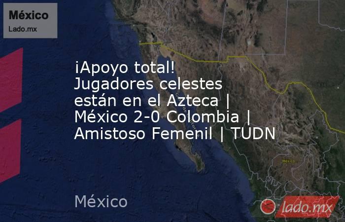 ¡Apoyo total! Jugadores celestes están en el Azteca | México 2-0 Colombia | Amistoso Femenil | TUDN. Noticias en tiempo real