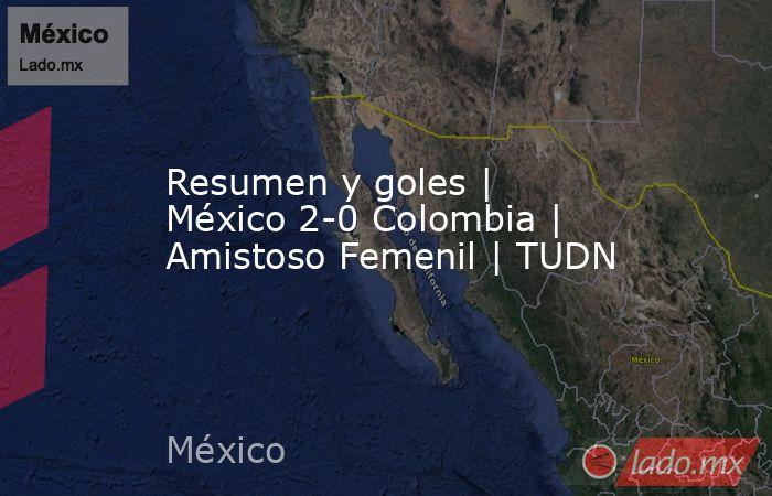 Resumen y goles | México 2-0 Colombia | Amistoso Femenil | TUDN. Noticias en tiempo real
