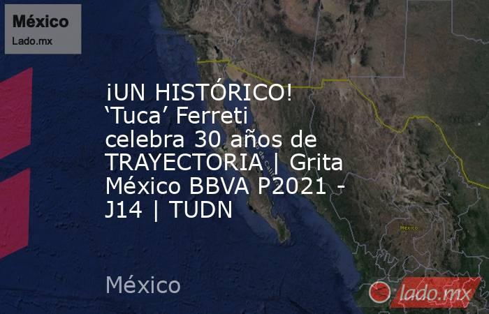 ¡UN HISTÓRICO! 'Tuca' Ferreti celebra 30 años de TRAYECTORIA   Grita México BBVA P2021 - J14   TUDN. Noticias en tiempo real