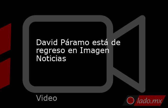 David Páramo está de regreso en Imagen Noticias. Noticias en tiempo real