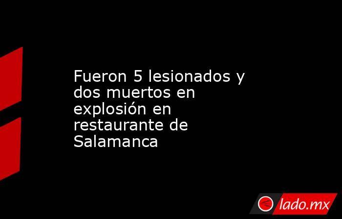 Fueron 5 lesionados y dos muertos en explosión en restaurante de Salamanca. Noticias en tiempo real
