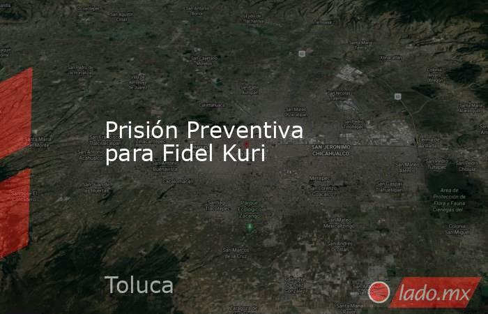 Prisión Preventiva para Fidel Kuri. Noticias en tiempo real