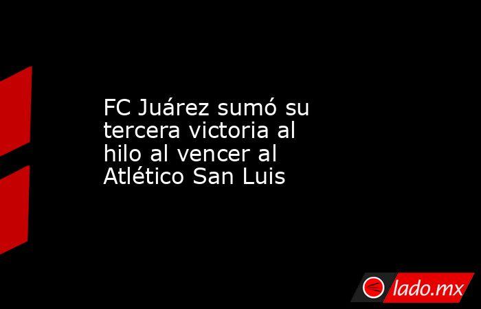FC Juárez sumó su tercera victoria al hilo al vencer al Atlético San Luis. Noticias en tiempo real