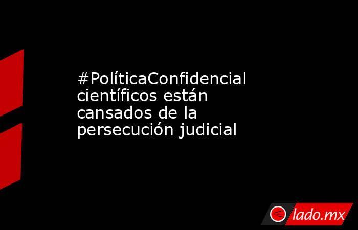 #PolíticaConfidencial científicos están cansados de la persecución judicial. Noticias en tiempo real