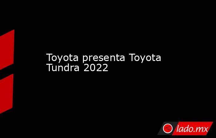 Toyota presenta Toyota Tundra 2022. Noticias en tiempo real