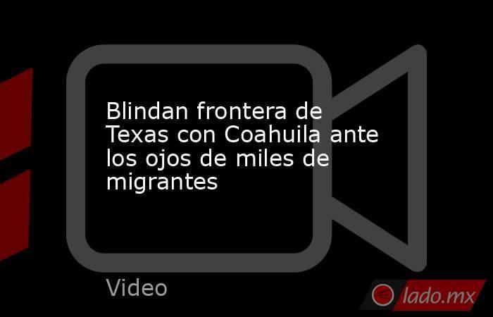 Blindan frontera de Texas con Coahuila ante los ojos de miles de migrantes. Noticias en tiempo real