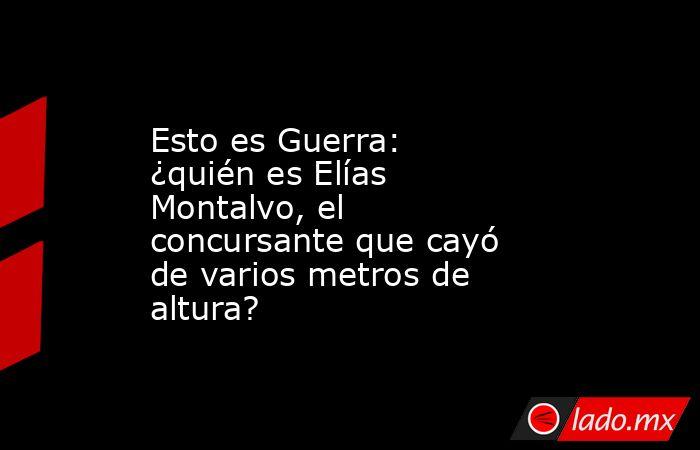 Esto es Guerra: ¿quién es Elías Montalvo, el concursante que cayó de varios metros de altura?. Noticias en tiempo real
