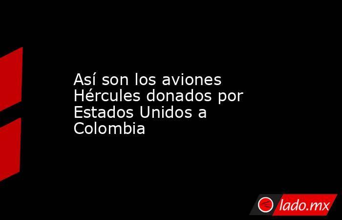 Así son los aviones Hércules donados por Estados Unidos a Colombia. Noticias en tiempo real