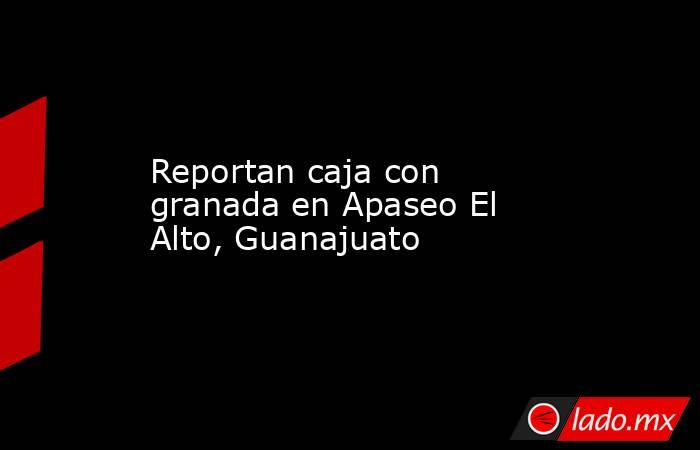 Reportan caja con granada en Apaseo El Alto, Guanajuato. Noticias en tiempo real