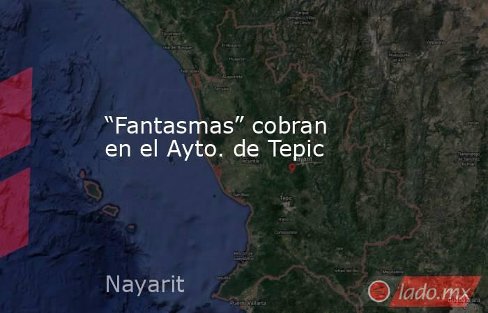 """""""Fantasmas"""" cobran en el Ayto. de Tepic. Noticias en tiempo real"""