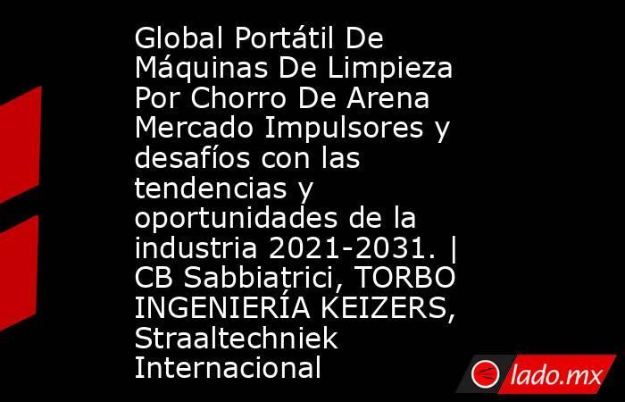 Global Portátil De Máquinas De Limpieza Por Chorro De Arena Mercado Impulsores y desafíos con las tendencias y oportunidades de la industria 2021-2031. | CB Sabbiatrici, TORBO INGENIERÍA KEIZERS, Straaltechniek Internacional. Noticias en tiempo real